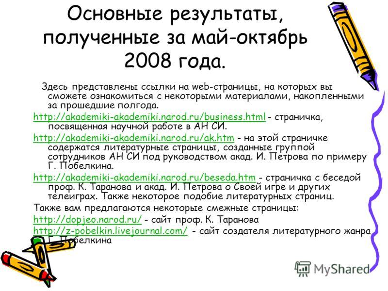 Основные результаты, полученные за май-октябрь 2008 года. Здесь представлены ссылки на web-страницы, на которых вы сможете ознакомиться с некоторыми материалами, накопленными за прошедшие полгода. http://akademiki-akademiki.narod.ru/business.htmlhttp