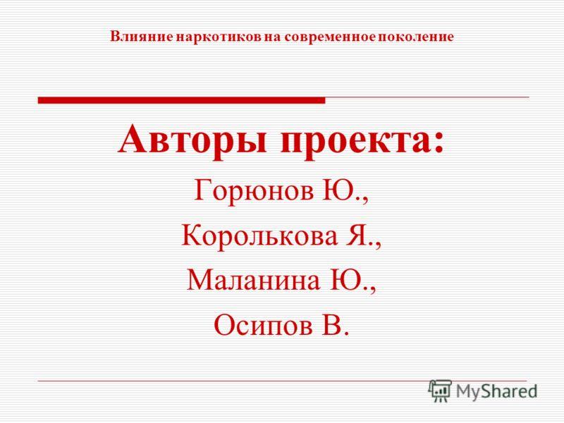 Влияние наркотиков на современное поколение Авторы проекта: Горюнов Ю., Королькова Я., Маланина Ю., Осипов В.