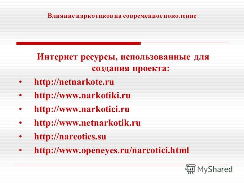 Влияние наркотиков на современное поколение Интернет ресурсы, использованные для создания проекта: http://netnarkote.ru http://www.narkotiki.ru http://www.narkotici.ru http://www.netnarkotik.ru http://narcotics.su http://www.openeyes.ru/narcotici.htm