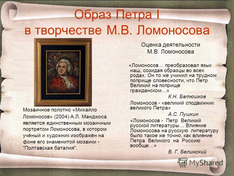 Образ Петра I в творчестве М.В. Ломоносова Мозаичное полотно «Михайло Ломоносов» (2004) А.Л. Манджоса является единственным мозаичным портретом Ломоносова, в котором учёный и художник изображён на фоне его знаменитой мозаики -