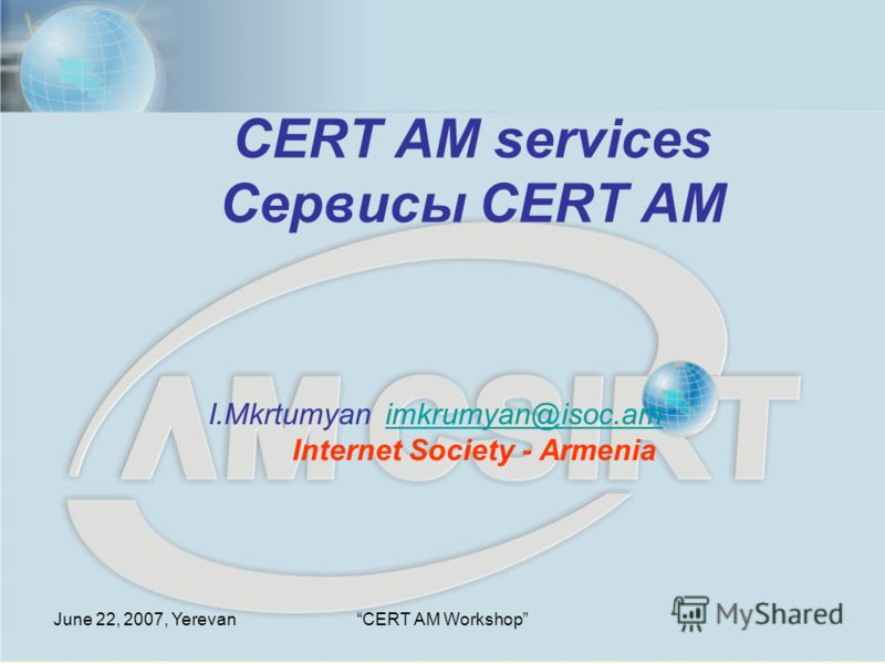 June 22, 2007, YerevanCERT AM Workshop CERT AM services Сервисы CERT AM I.Mkrtumyan imkrumyan@isoc.am Internet Society - Armeniaimkrumyan@isoc.am