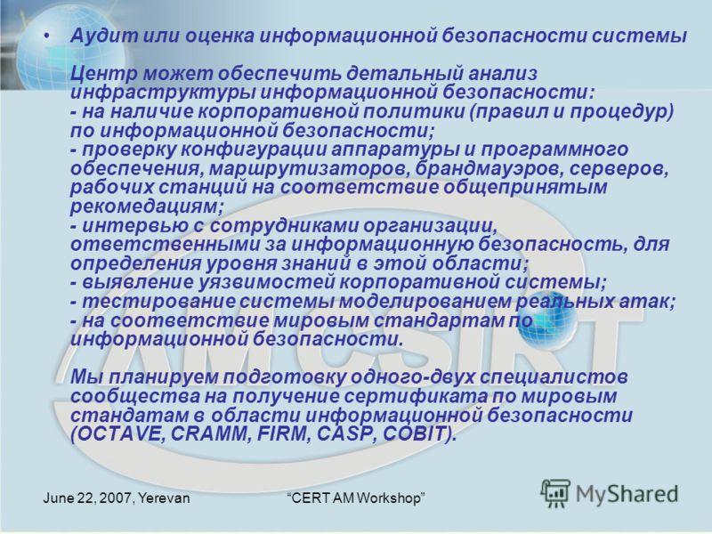 June 22, 2007, YerevanCERT AM Workshop Аудит или оценка информационной безопасности системы Центр может обеспечить детальный анализ инфраструктуры информационной безопасности: - на наличие корпоративной политики (правил и процедур) по информационной