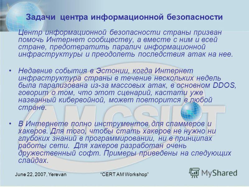 June 22, 2007, YerevanCERT AM Workshop Задачи центра информационной безопасности Центр информационной безопасности страны призван помочь Интернет сообществу, а вместе с ним и всей стране, предотвратить паралич информационной инфраструктуры и преодоле