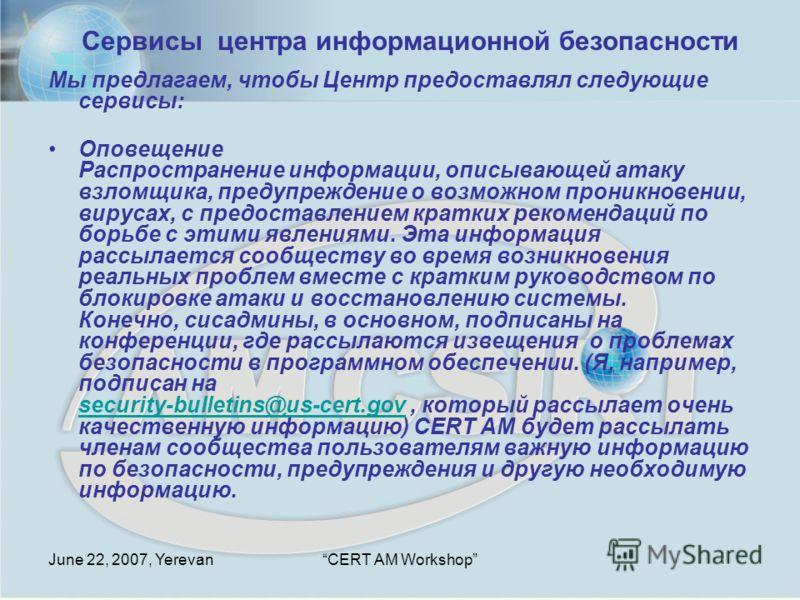 June 22, 2007, YerevanCERT AM Workshop Мы предлагаем, чтобы Центр предоставлял следующие сервисы: Оповещение Распространение информации, описывающей атаку взломщика, предупреждение о возможном проникновении, вирусах, с предоставлением кратких рекомен