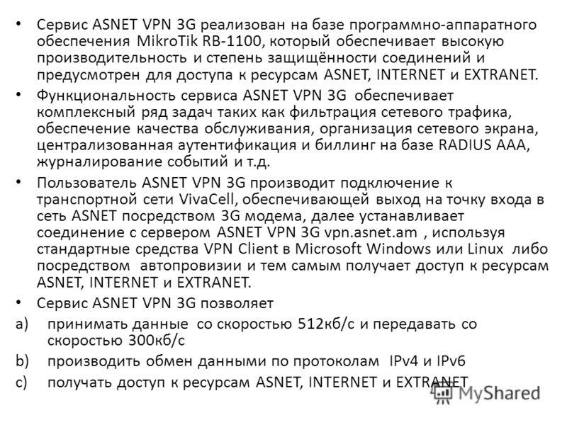Сервис ASNET VPN 3G реализован на базе программно-аппаратного обеспечения MikroTik RB-1100, который обеспечивает высокую производительность и степень защищённости соединений и предусмотрен для доступа к ресурсам ASNET, INTERNET и EXTRANET. Функционал