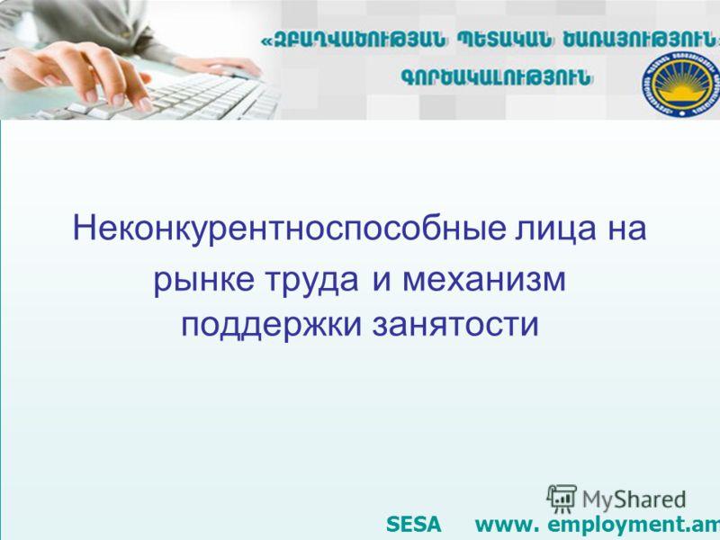 Неконкурентноспособные лица на рынке труда и механизм поддержки занятости SESA www. employment.am