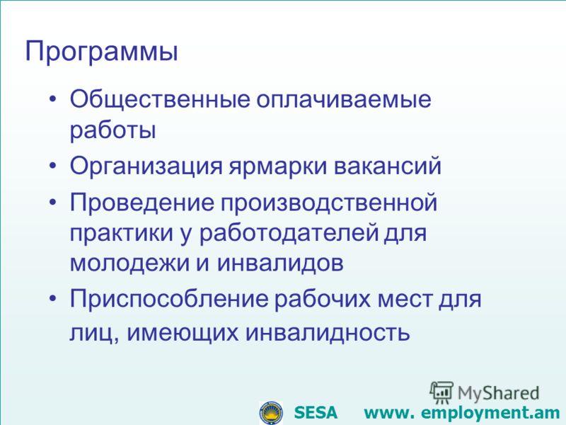 Общественные оплачиваемые работы Организация ярмарки вакансий Проведение производственной практики у работодателей для молодежи и инвалидов Приспособление рабочих мест для лиц, имеющих инвалидность SESA www. employment.am Программы