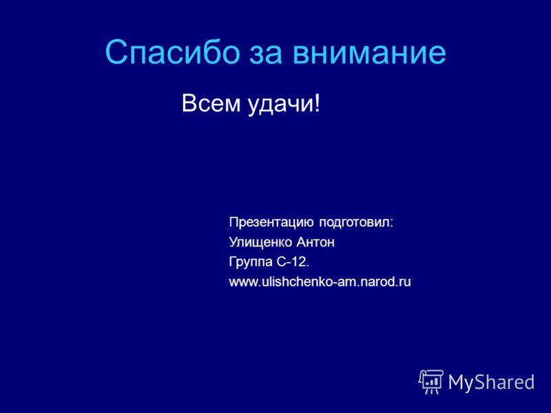 Спасибо за внимание Всем удачи! Презентацию подготовил: Улищенко Антон Группа С-12. www.ulishchenko-am.narod.ru