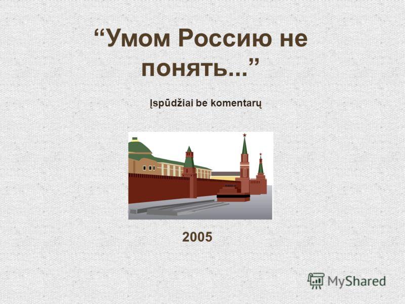 Умом Россию не понять... Įspūdžiai be komentarų 2005