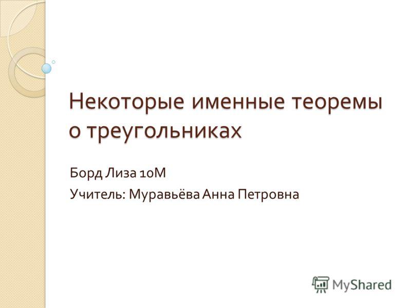 Некоторые именные теоремы о треугольниках Борд Лиза 10 М Учитель : Муравьёва Анна Петровна