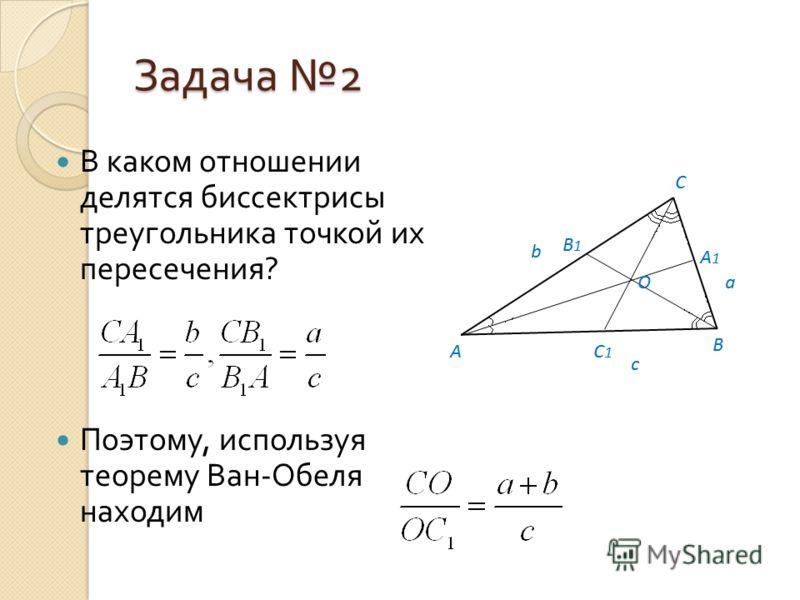 Задача 2 В каком отношении делятся биссектрисы треугольника точкой их пересечения ? Поэтому, используя теорему Ван - Обеля находим
