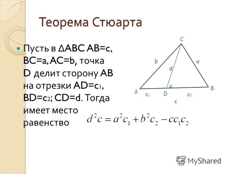 Теорема Стюарта Пусть в ABC AB=c, BC=a, AC=b, точка D делит сторону AB на отрезки AD=c 1, BD=c 2 ; CD=d. Тогда имеет место равенство A B C D α ab d c1c1 c2c2 c