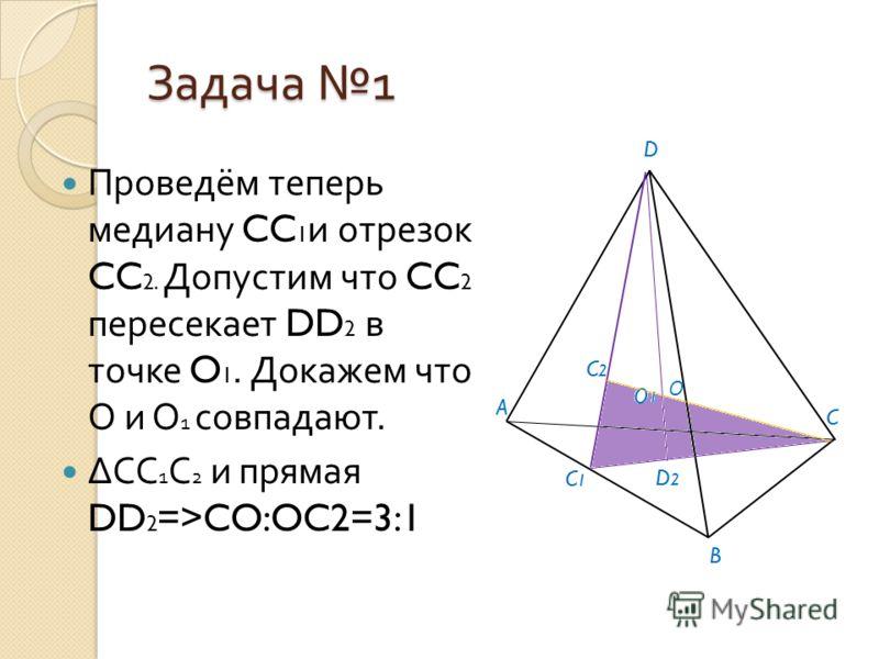 Задача 1 Проведём теперь медиану CC 1 и отрезок CC 2. Допустим что CC 2 пересекает DD 2 в точке O 1. Докажем что О и О 1 совпадают. СС 1 С 2 и прямая DD 2 =>CO:OC2=3:1 О