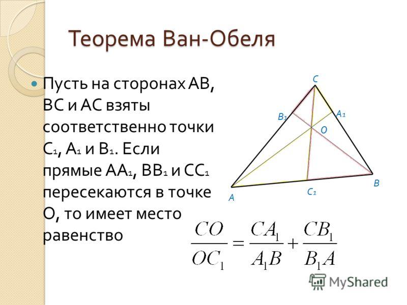 Теорема Ван - Обеля Пусть на сторонах АВ, ВС и АС взяты соответственно точки С 1, А 1 и В 1. Если прямые АА 1, ВВ 1 и СС 1 пересекаются в точке О, то имеет место равенство