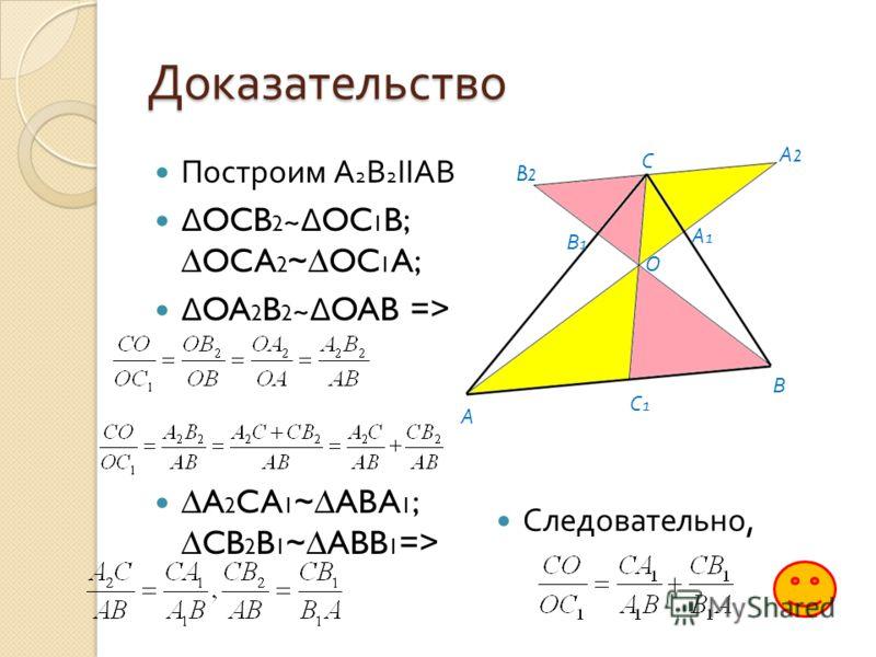 Доказательство Построим А 2 В 2 ΙΙАВ OCB 2 ~OC 1 B; OCA 2 ~OC 1 A; OA 2 B 2 ~OAB => A 2 CA 1 ~ABA 1 ; CB 2 B 1 ~ABB 1 => Следовательно, А В С А1А1 В1В1 С1С1 А2А2 B2B2 О