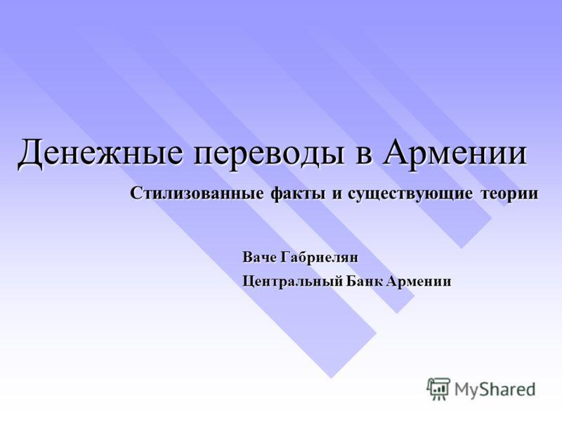 Денежные переводы в Армении Стилизованные факты и существующие теории Ваче Габриелян Центральный Банк Армении
