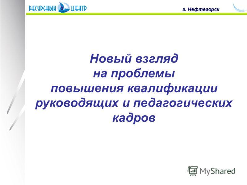 1 г. Нефтегорск Новый взгляд на проблемы повышения квалификации руководящих и педагогических кадров