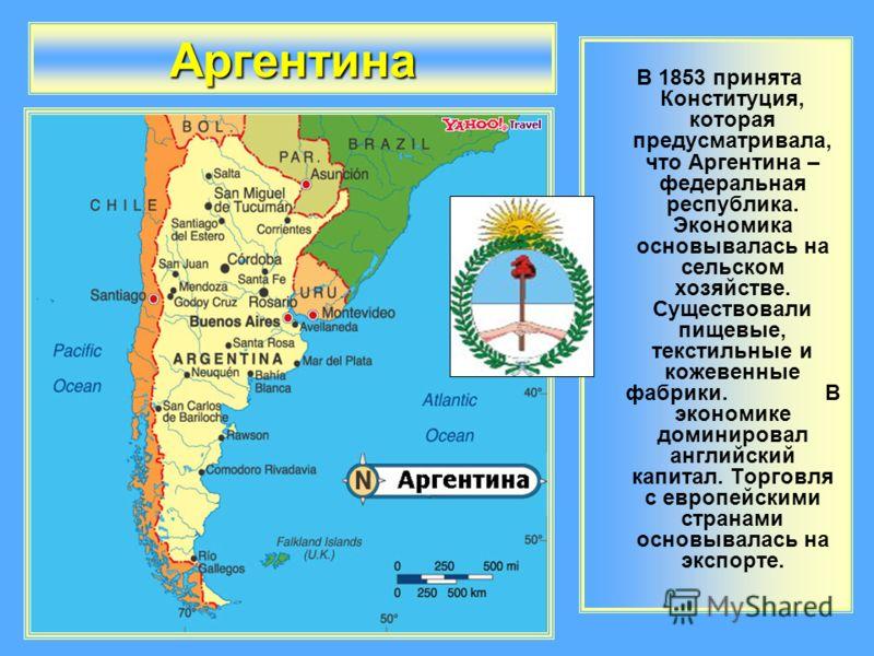 Аргентина В 1853 принята Конституция, которая предусматривала, что Аргентина – федеральная республика. Экономика основывалась на сельском хозяйстве. Существовали пищевые, текстильные и кожевенные фабрики. В экономике доминировал английский капитал. Т