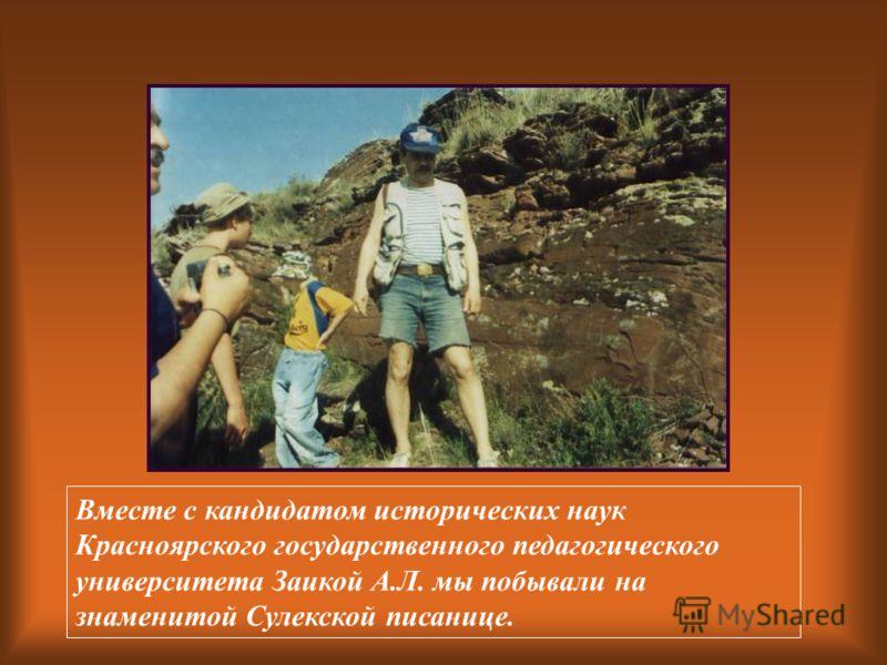 Вместе с кандидатом исторических наук Красноярского государственного педагогического университета Заикой А.Л. мы побывали на знаменитой Сулекской писанице.