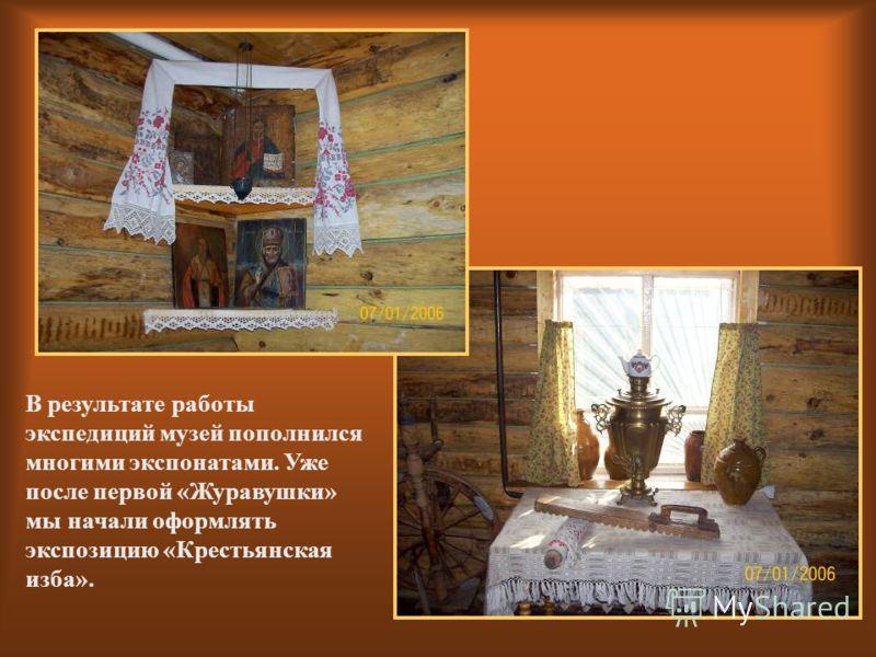 В результате работы экспедиций музей пополнился многими экспонатами. Уже после первой «Журавушки» мы начали оформлять экспозицию «Крестьянская изба».