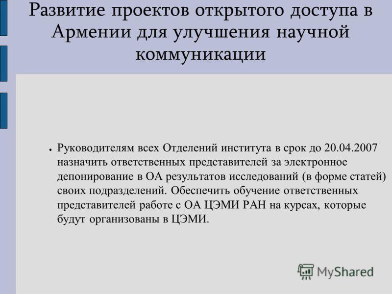 Развитие проектов открытого доступа в Армении для улучшения научной коммуникации Руководителям всех Отделений института в срок до 20.04.2007 назначить ответственных представителей за электронное депонирование в ОА результатов исследований (в форме ст