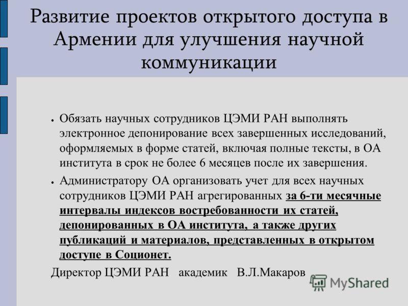 Развитие проектов открытого доступа в Армении для улучшения научной коммуникации Обязать научных сотрудников ЦЭМИ РАН выполнять электронное депонирование всех завершенных исследований, оформляемых в форме статей, включая полные тексты, в ОА института