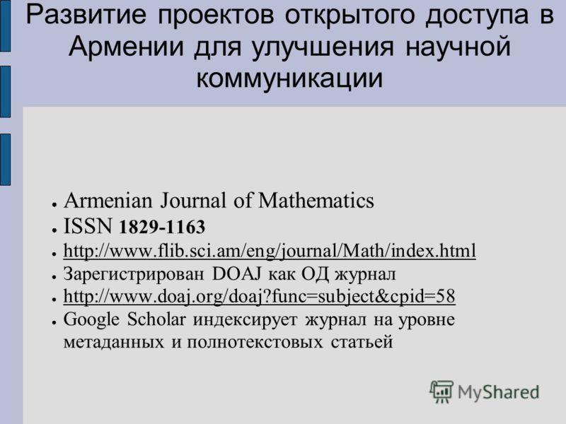 Развитие проектов открытого доступа в Армении для улучшения научной коммуникации Armenian Journal of Mathematics ISSN 1829-1163 http://www.flib.sci.am/eng/journal/Math/index.html Зарегистрирован DOAJ как ОД журнал http://www.doaj.org/doaj?func=subjec