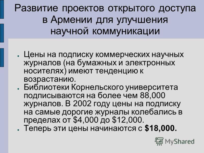 Развитие проектов открытого доступа в Армении для улучшения научной коммуникации Цены на подписку коммерческих научных журналов (на бумажных и электронных носителях) имеют тенденцию к возрастанию. Библиотеки Корнельского университета подписываются на