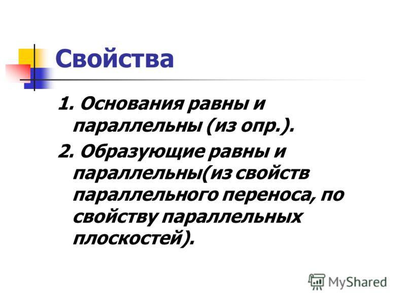 Свойства 1. Основания равны и параллельны (из опр.). 2. Образующие равны и параллельны(из свойств параллельного переноса, по свойству параллельных плоскостей).