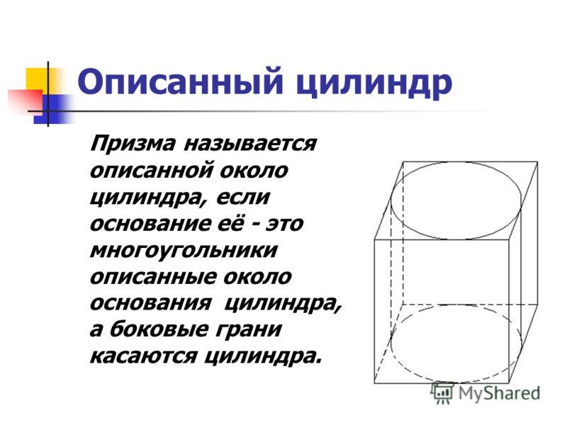 Описанный цилиндр Призма называется описанной около цилиндра, если основание её - это многоугольники описанные около основания цилиндра, а боковые грани касаются цилиндра.