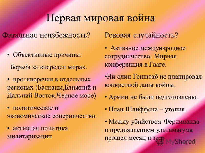 Первая мировая война Объективные причины: борьба за «передел мира». противоречия в отдельных регионах (Балканы,Ближний и Дальний Восток,Черное море) политическое и экономическое соперничество. активная политика милитаризации. Фатальная неизбежность?Р