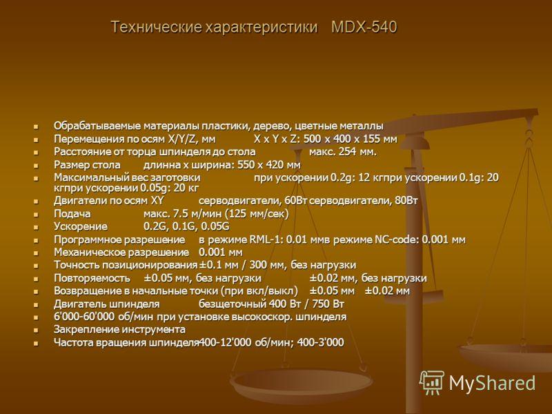 Технические характеристики MDX-540 Обрабатываемые материалы пластики, дерево, цветные металлы Обрабатываемые материалы пластики, дерево, цветные металлы Перемещения по осям X/Y/Z, ммX x Y x Z: 500 x 400 x 155 мм Перемещения по осям X/Y/Z, ммX x Y x Z