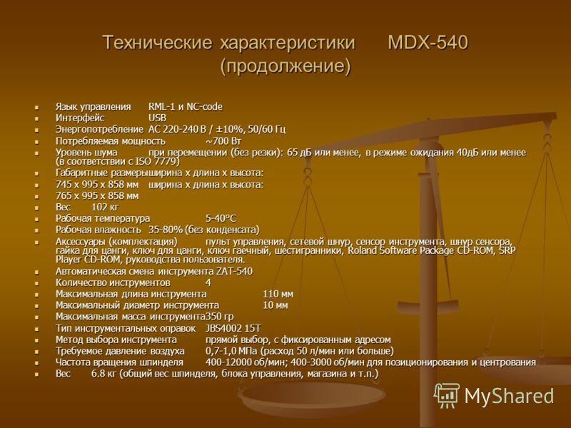 Технические характеристики MDX-540 (продолжение) Язык управленияRML-1 и NC-code Язык управленияRML-1 и NC-code ИнтерфейсUSB ИнтерфейсUSB ЭнергопотреблениеAC 220-240 В / ±10%, 50/60 Гц ЭнергопотреблениеAC 220-240 В / ±10%, 50/60 Гц Потребляемая мощнос
