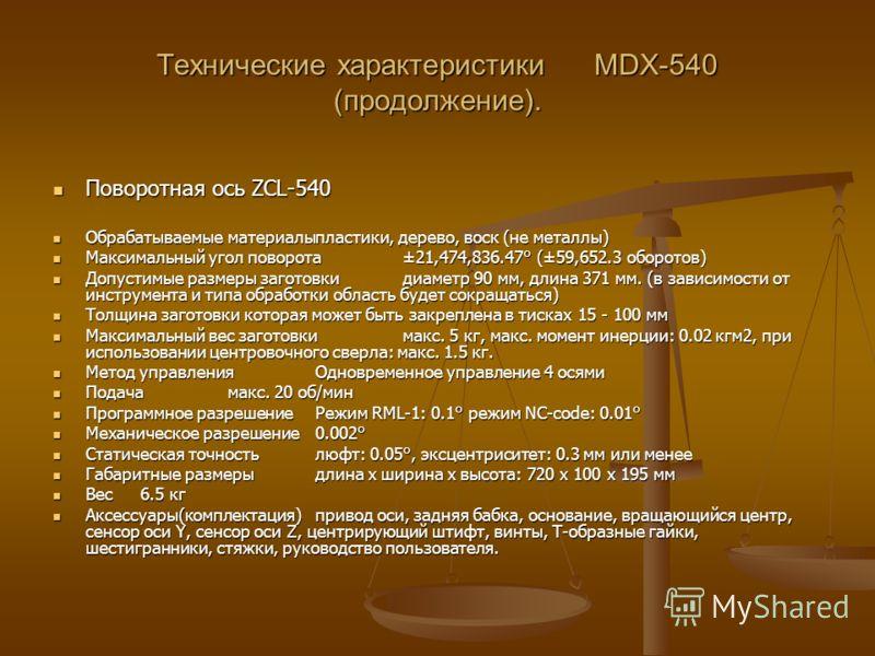 Технические характеристики MDX-540 (продолжение). Поворотная ось ZCL-540 Поворотная ось ZCL-540 Обрабатываемые материалыпластики, дерево, воск (не металлы) Обрабатываемые материалыпластики, дерево, воск (не металлы) Максимальный угол поворота±21,474,