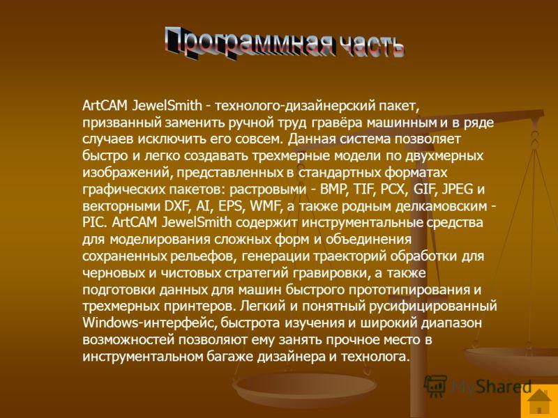ArtCAM JewelSmith - технолого-дизайнерский пакет, призванный заменить ручной труд гравёра машинным и в ряде случаев исключить его совсем. Данная система позволяет быстро и легко создавать трехмерные модели по двухмерных изображений, представленных в