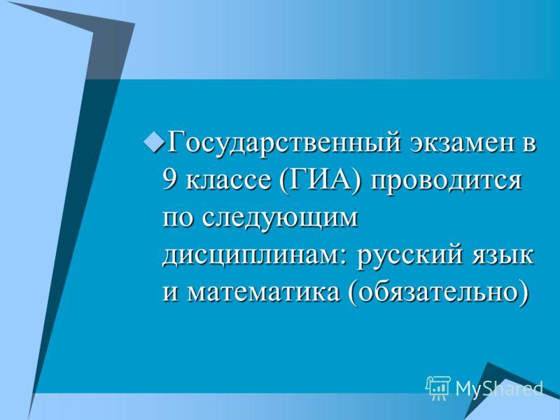 Государственный экзамен в 9 классе (ГИА) проводится по следующим дисциплинам: русский язык и математика (обязательно) Государственный экзамен в 9 классе (ГИА) проводится по следующим дисциплинам: русский язык и математика (обязательно)