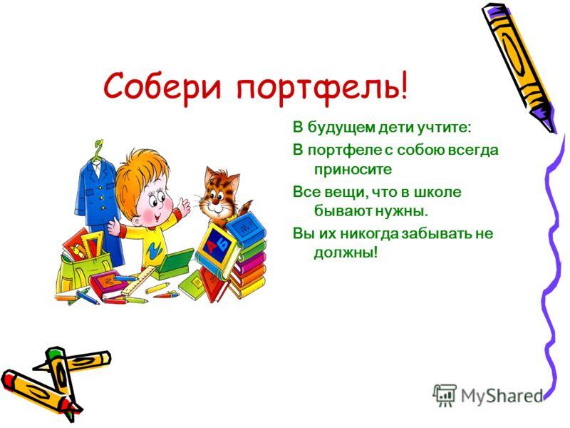 Собери портфель! В будущем дети учтите: В портфеле с собою всегда приносите Все вещи, что в школе бывают нужны. Вы их никогда забывать не должны!
