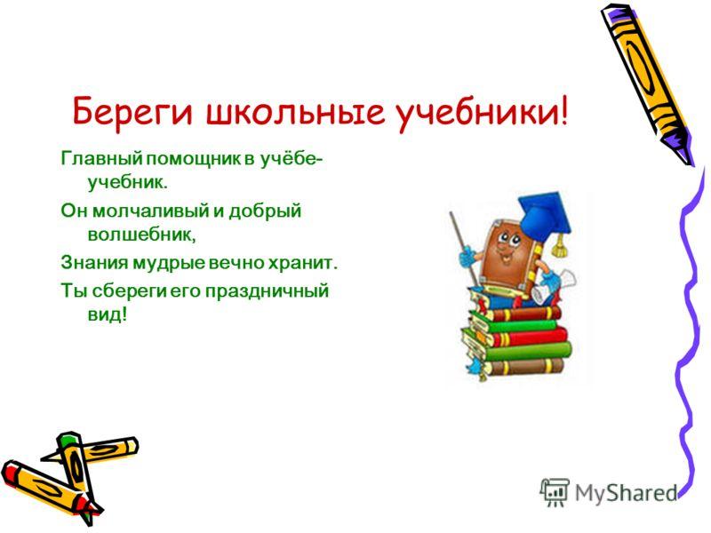 Береги школьные учебники! Главный помощник в учёбе- учебник. Он молчаливый и добрый волшебник, Знания мудрые вечно хранит. Ты сбереги его праздничный вид!