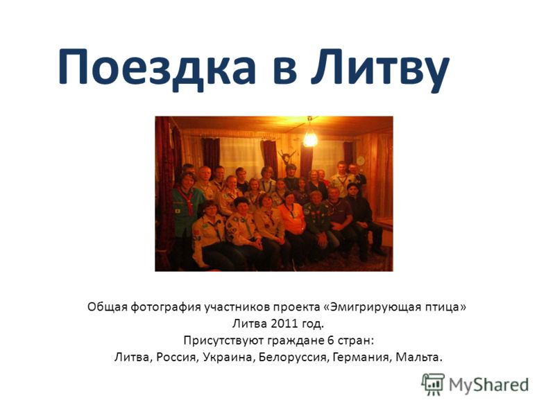 Поездка в Литву Общая фотография участников проекта «Эмигрирующая птица» Литва 2011 год. Присутствуют граждане 6 стран: Литва, Россия, Украина, Белоруссия, Германия, Мальта.