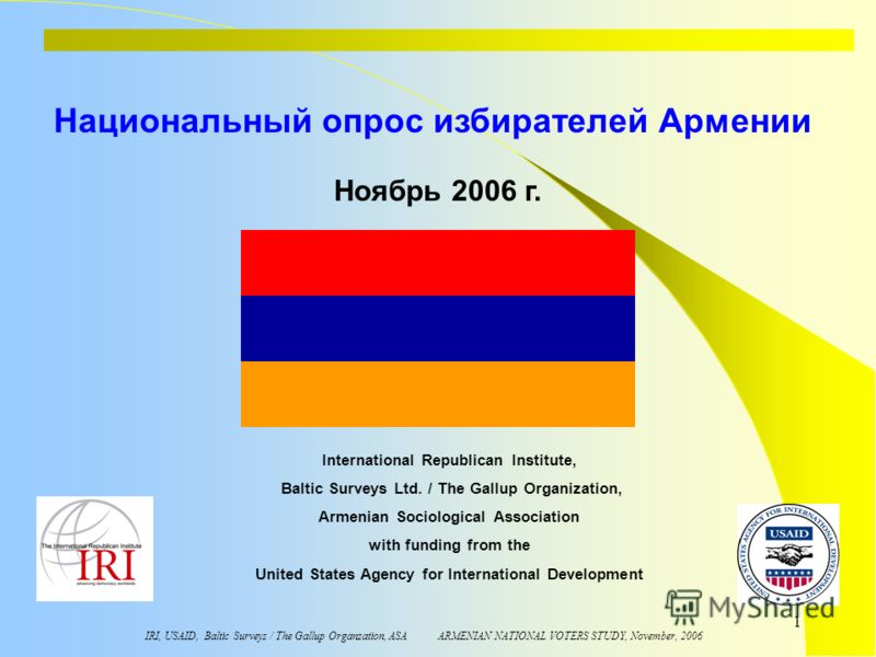 IRI, USAID, Baltic Surveys / The Gallup Organzation, ASA ARMENIAN NATIONAL VOTERS STUDY, November, 2006 1 Национальный опрос избирателей Армении International Republican Institute, Baltic Surveys Ltd. / The Gallup Organization, Armenian Sociological