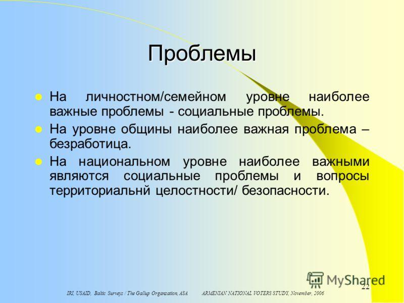 IRI, USAID, Baltic Surveys / The Gallup Organzation, ASA ARMENIAN NATIONAL VOTERS STUDY, November, 2006 22 Проблемы На личностном/семейном уровне наиболее важные проблемы - социальные проблемы. На уровне общины наиболее важная проблема – безработица.