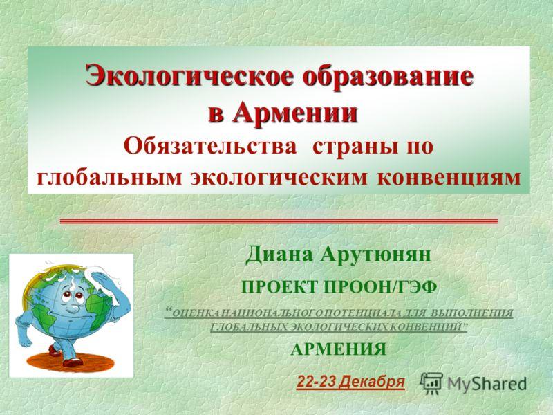 Экологическое образование в Армении Экологическое образование в Армении Обязательства страны по глобальным экологическим конвенциям Диана Арутюнян ПРОЕКТ ПРООН/ГЭФ ОЦЕНКА НАЦИОНАЛЬНОГО ПОТЕНЦИАЛА ДЛЯ ВЫПОЛНЕНИЯ ГЛОБАЛЬНЫX ЭКОЛОГИЧЕСКИX КОНВЕНЦИЙ АРМЕ