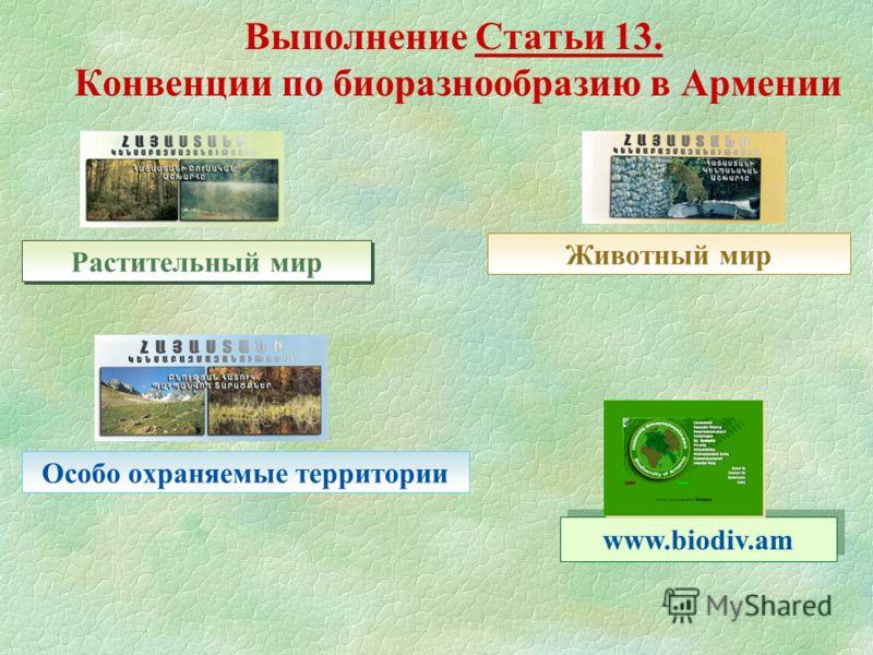 Выполнение Статьи 13. Конвенции по биоразнообразию в Армении Растительный мир Особо оxраняемые территории Животный мир www.biodiv.am