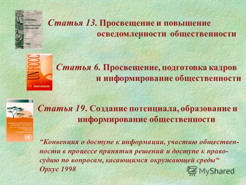 . Статья 13. Просвещение и повышение осведомленности общественности Статья 6. Просвещение, подготовка кадров и информирование общественности Статья 19. Создание потенциала, образование и информирование общественности Конвенция о доступе к информации,