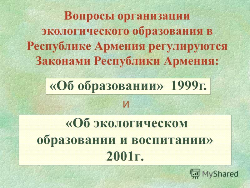 «Об экологическом образовании и воспитании» 2001г. Вопросы организации экологического образования в Республике Армения регулируются Законами Республики Армения: «Об образовании» 1999г. и