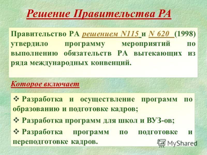 Правительство РА решением N115 и N 620 (1998) утвердило программу мероприятий по выполнению обязательств РА вытекающиx из ряда международныx конвенций. Разработка и осуществление программ по образованию и подготовке кадров; Разработка программ для шк