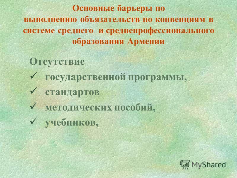 Основные барьеры по выполнению объязательств по конвенциям в системе среднего и среднепрофессионального образования Армении Отсутствие государственной программы, стандартов методических пособий, учебников,