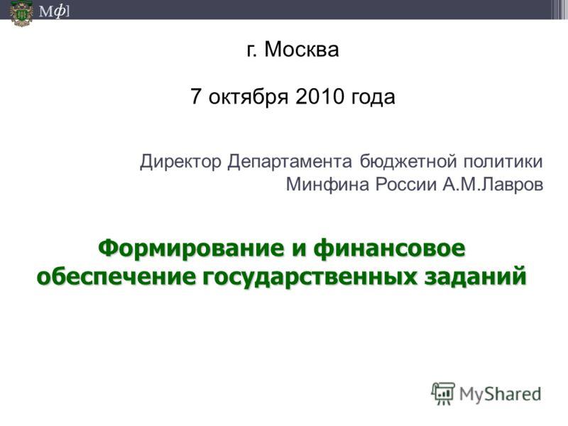 М ] ф Директор Департамента бюджетной политики Минфина России А.М.Лавров г. Москва 7 октября 2010 года Формирование и финансовое обеспечение государственных заданий