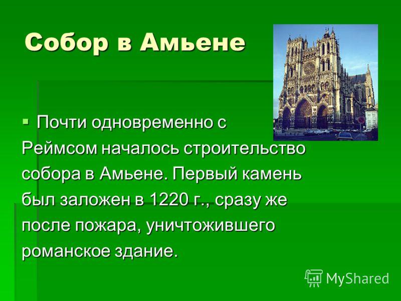 Собор в Амьене Почти одновременно с Почти одновременно с Реймсом началось строительство собора в Амьене. Первый камень был заложен в 1220 г., сразу же после пожара, уничтожившего романское здание.
