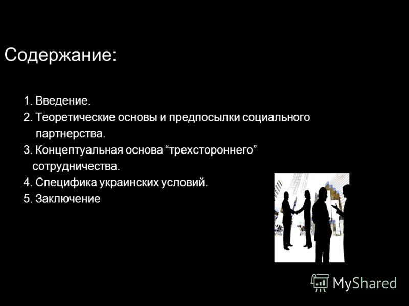Содержание: 1. Введение. 2. Теоретические основы и предпосылки социального партнерства. 3. Концептуальная основа трехстороннего сотрудничества. 4. Специфика украинских условий. 5. Заключение